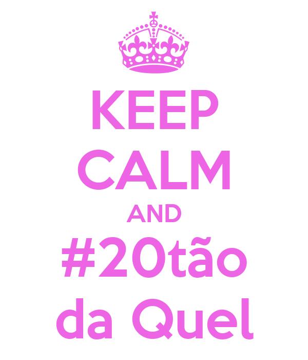 KEEP CALM AND #20tão da Quel