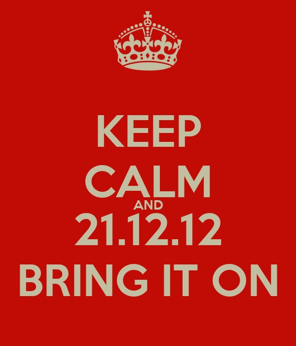 KEEP CALM AND 21.12.12 BRING IT ON