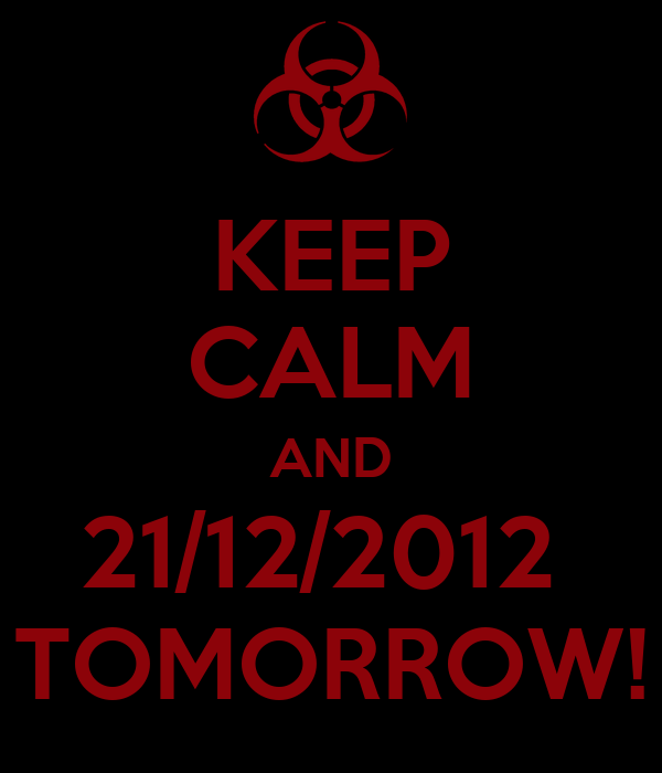 KEEP CALM AND 21/12/2012  TOMORROW!