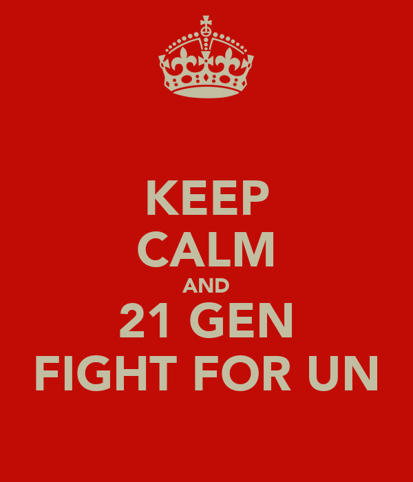 KEEP CALM AND 21 GEN FIGHT FOR UN