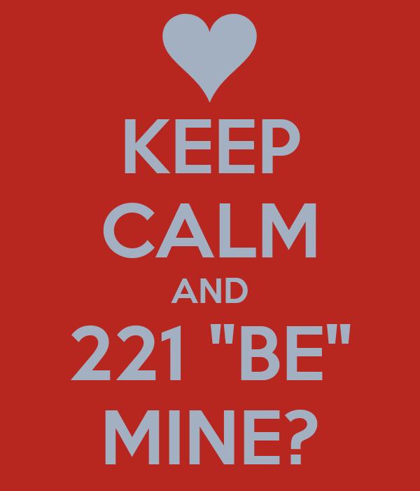 "KEEP CALM AND 221 ""BE"" MINE?"