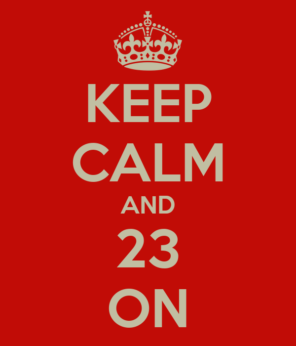 KEEP CALM AND 23 ON