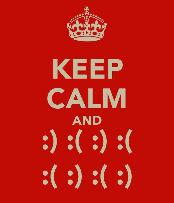 KEEP CALM AND :) :( :) :( :( :) :( :)