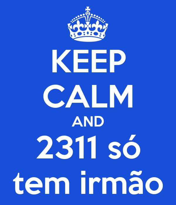 KEEP CALM AND 2311 só tem irmão