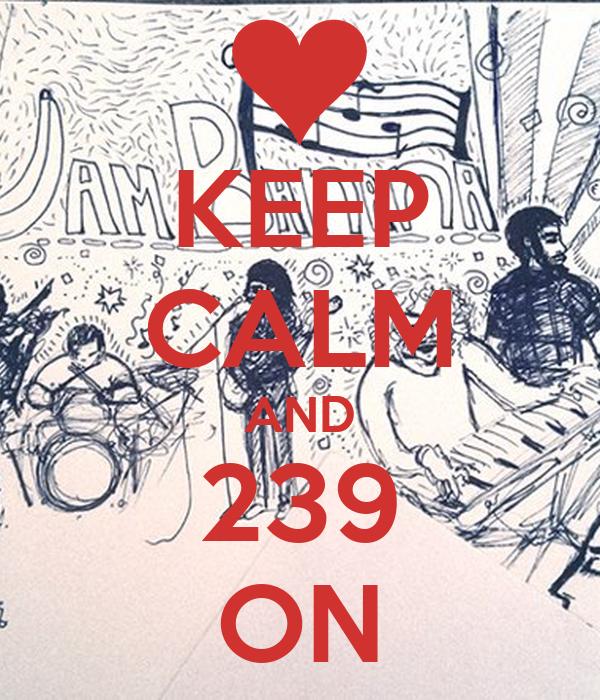 KEEP CALM AND 239 ON
