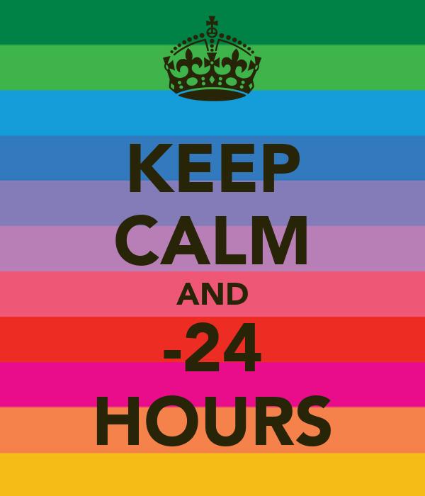 KEEP CALM AND -24 HOURS