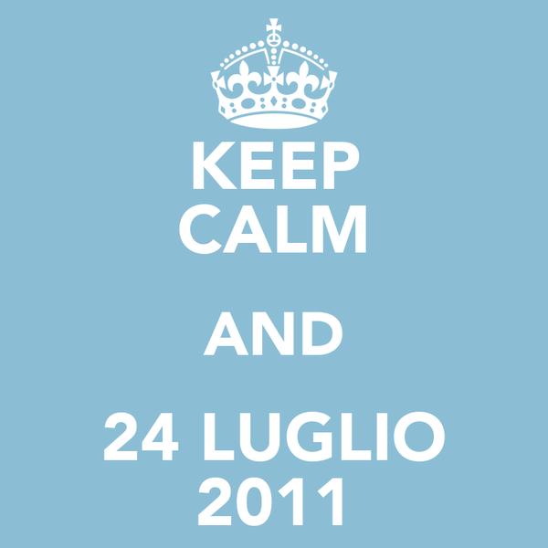 KEEP CALM AND 24 LUGLIO 2011