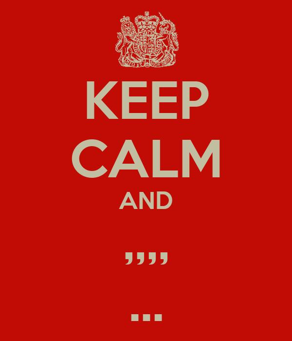 KEEP CALM AND ,,,, ...