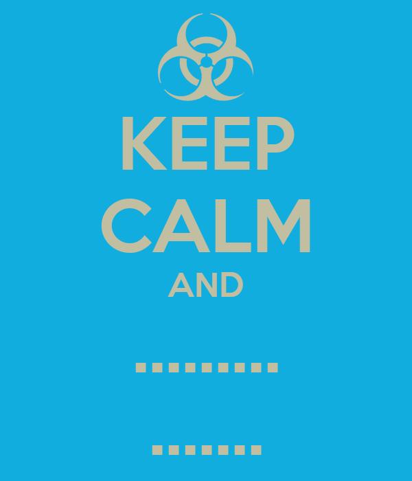 KEEP CALM AND ......... .......