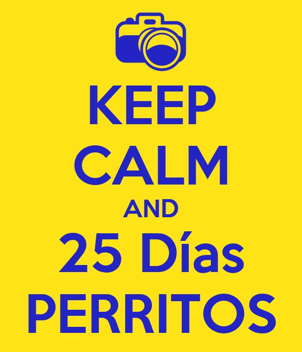KEEP CALM AND 25 Días PERRITOS