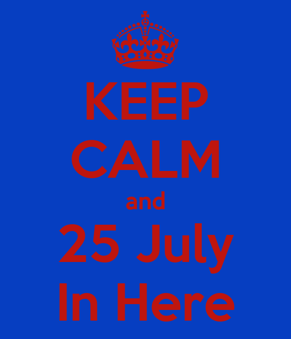 KEEP CALM and 25 July In Here