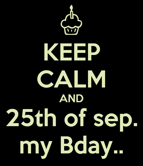 KEEP CALM AND 25th of sep. my Bday..
