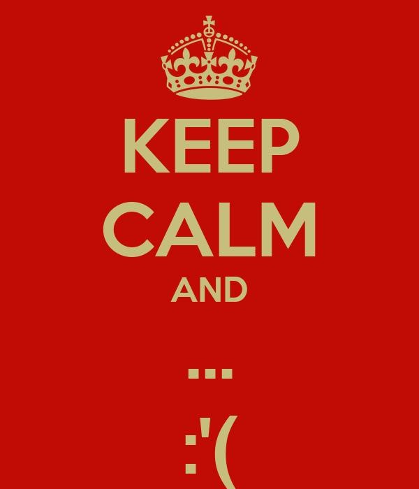 KEEP CALM AND ... :'(