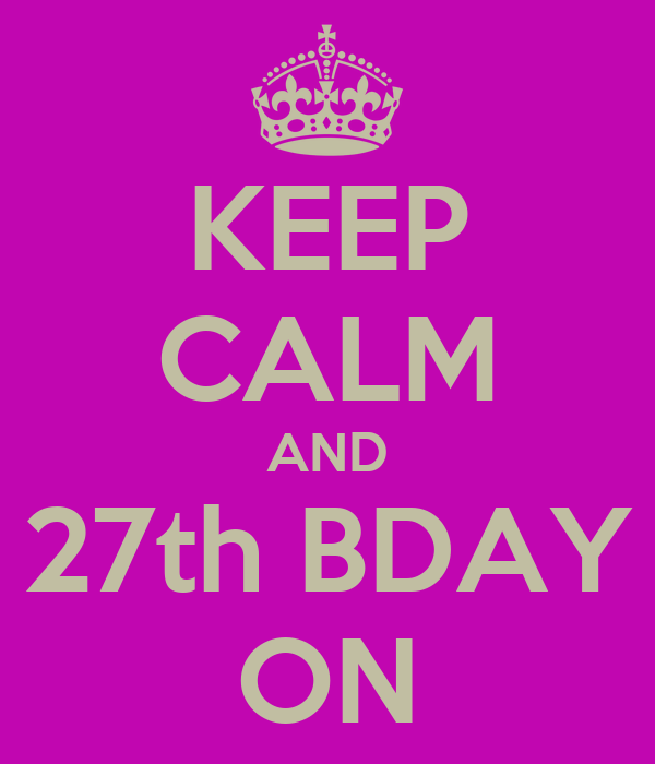 KEEP CALM AND 27th BDAY ON