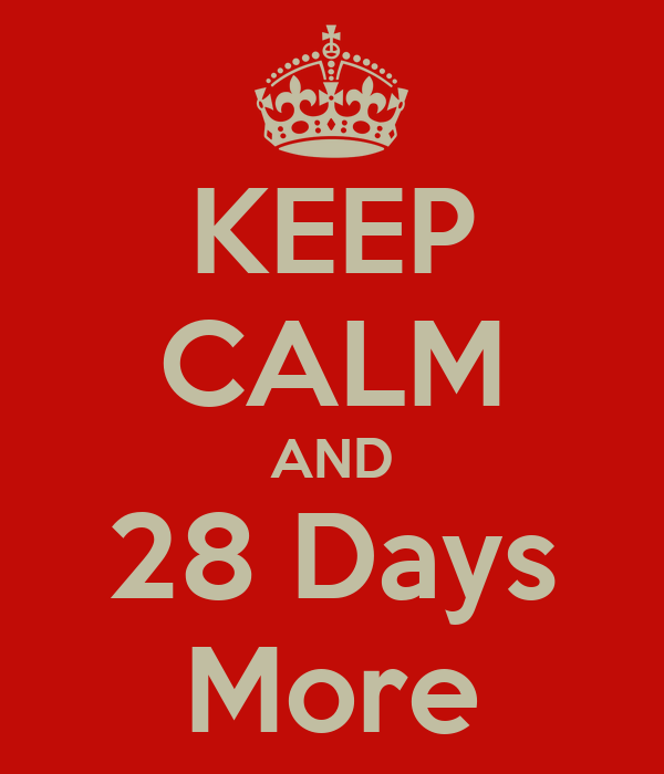 KEEP CALM AND 28 Days More