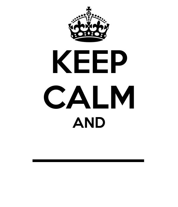 KEEP CALM AND _______