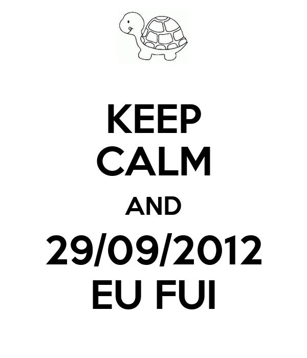 KEEP CALM AND 29/09/2012 EU FUI