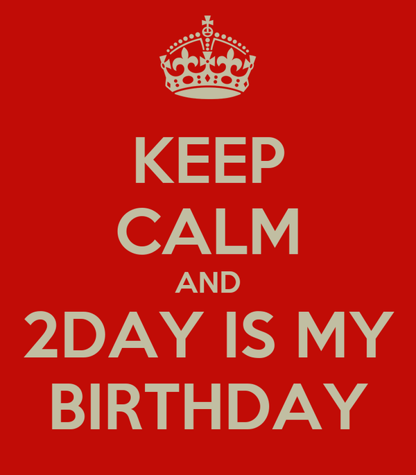 KEEP CALM AND 2DAY IS MY BIRTHDAY