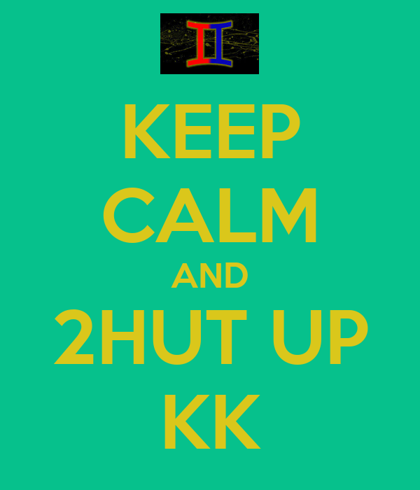 KEEP CALM AND 2HUT UP KK