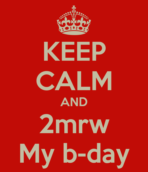 KEEP CALM AND 2mrw My b-day