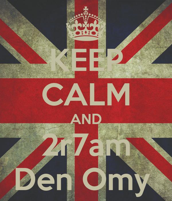 KEEP CALM AND 2r7am Den Omy