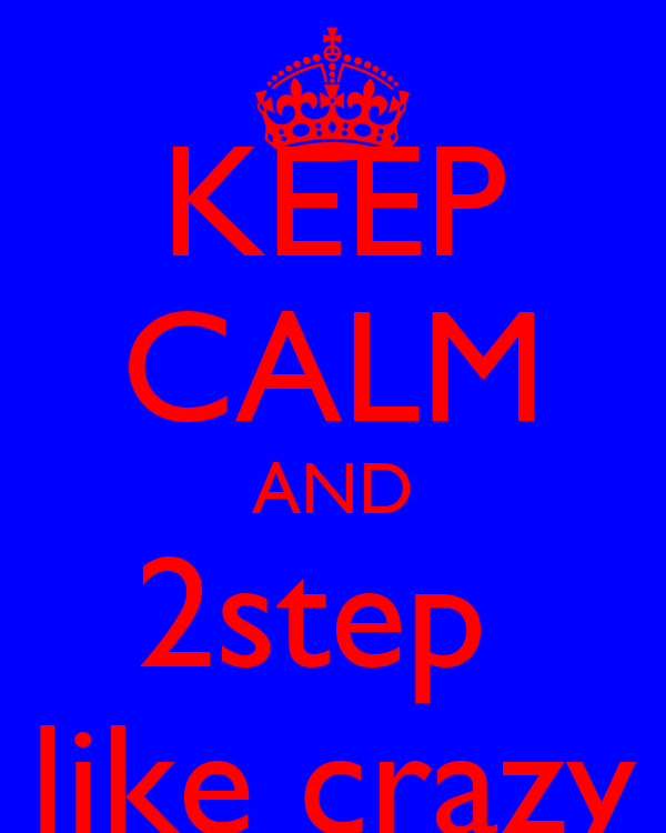 KEEP CALM AND 2step  like crazy
