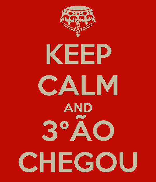 KEEP CALM AND 3°ÃO CHEGOU