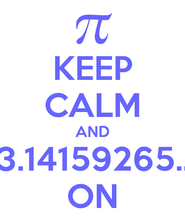 KEEP CALM AND 3.14159265.. ON