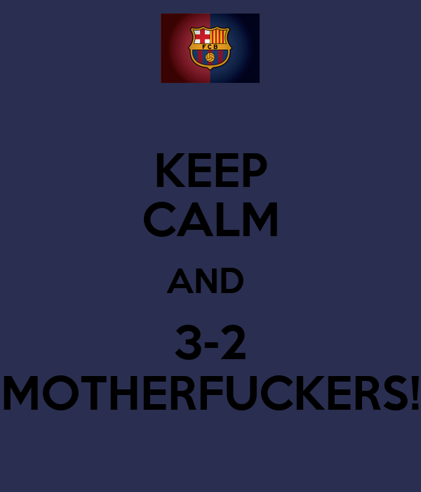 KEEP CALM AND  3-2 MOTHERFUCKERS!