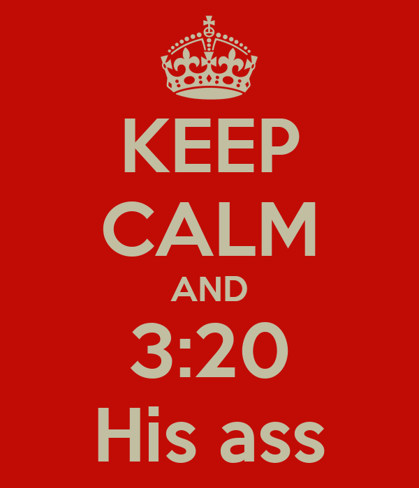 KEEP CALM AND 3:20 His ass