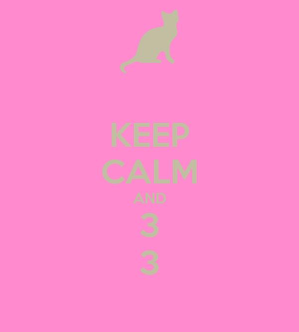 KEEP CALM AND 3 3