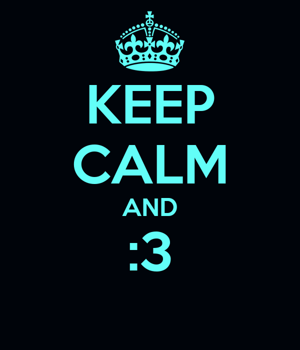 KEEP CALM AND :3