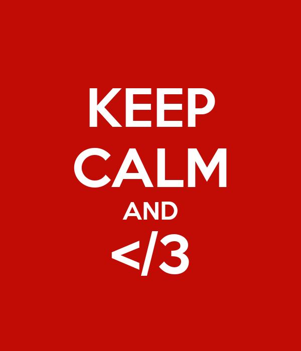 KEEP CALM AND </3