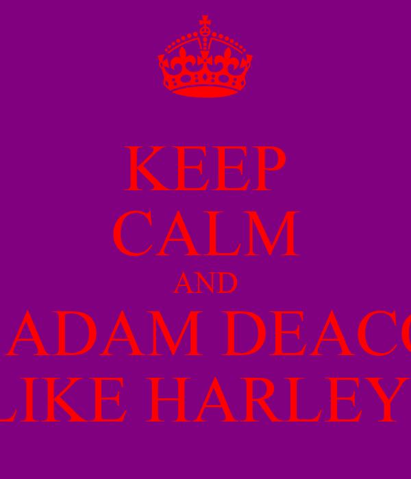 KEEP CALM AND <3 ADAM DEACON LIKE HARLEY!