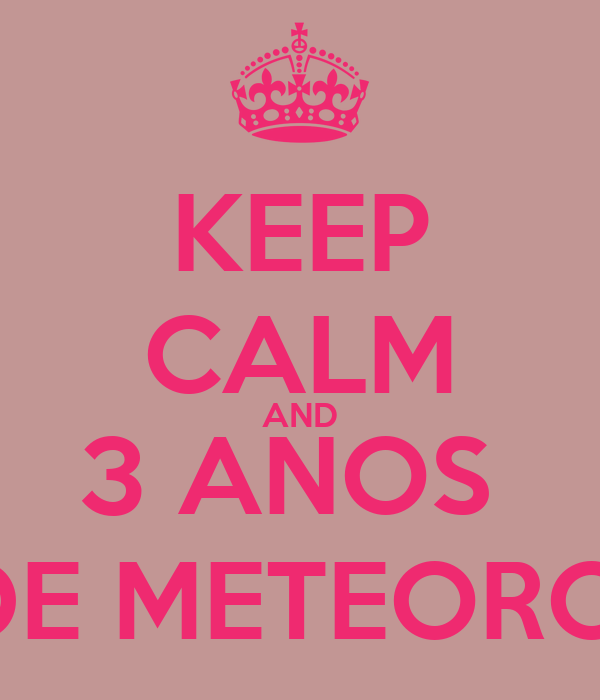 KEEP CALM AND 3 ANOS  DE METEORO.