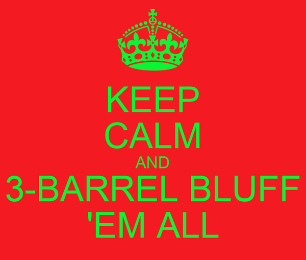 KEEP CALM AND 3-BARREL BLUFF 'EM ALL