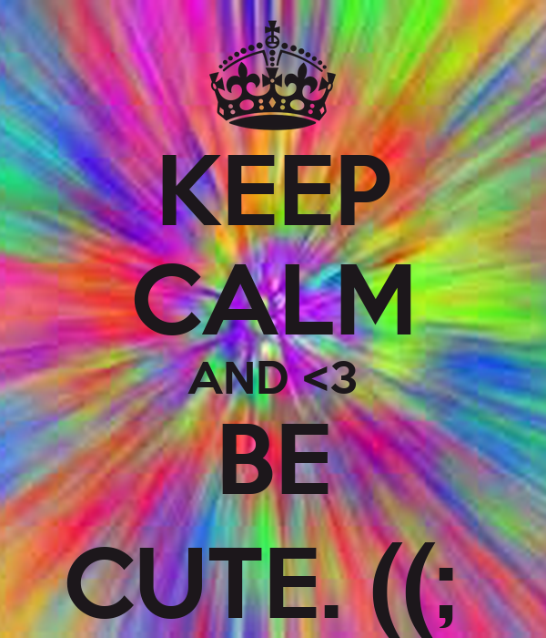 KEEP CALM AND <3 BE CUTE. ((;