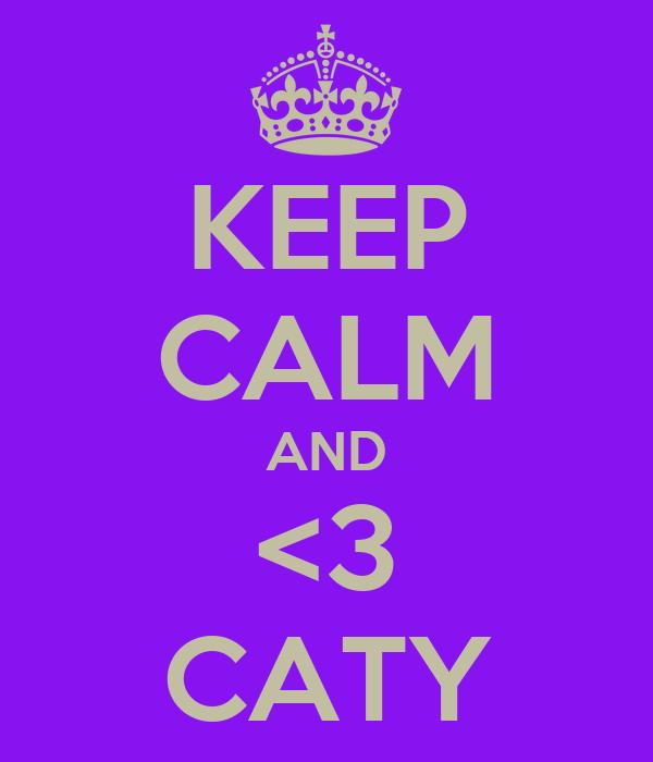KEEP CALM AND <3 CATY