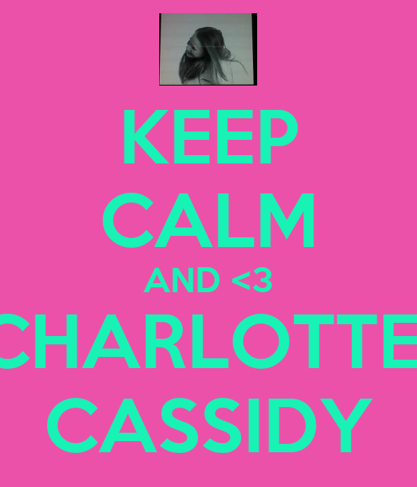KEEP CALM AND <3 CHARLOTTE  CASSIDY