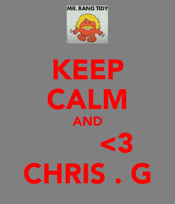 KEEP CALM AND        <3 CHRIS . G