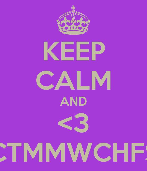 KEEP CALM AND <3 CTMMWCHFS