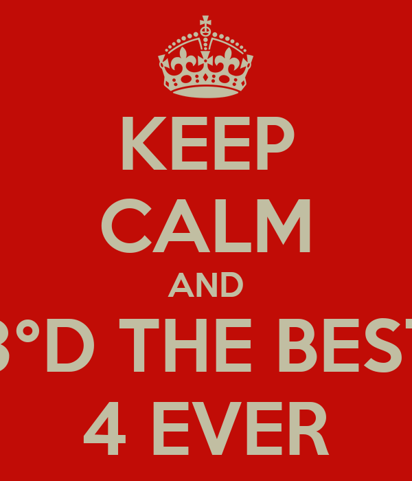 KEEP CALM AND 3°D THE BEST 4 EVER