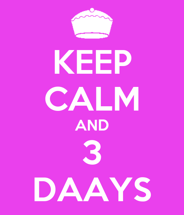 KEEP CALM AND 3 DAAYS