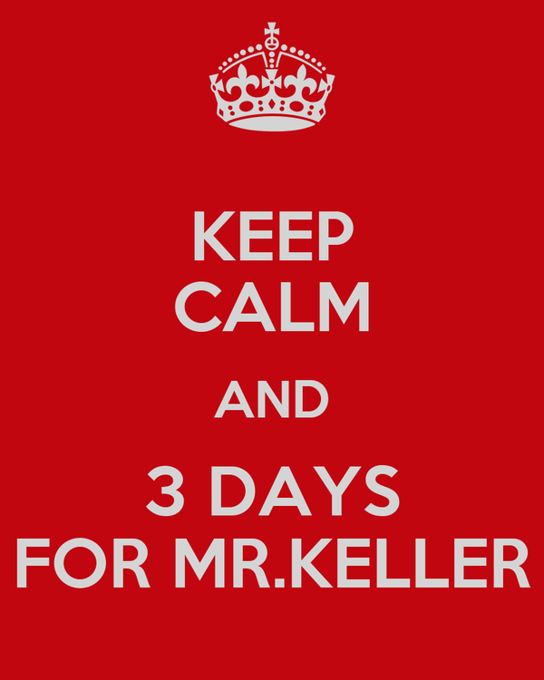 KEEP CALM AND 3 DAYS FOR MR.KELLER