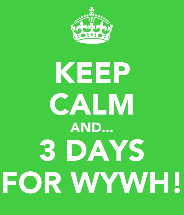 KEEP CALM AND... 3 DAYS FOR WYWH!