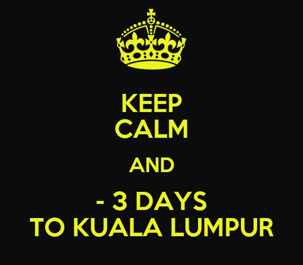 KEEP CALM AND - 3 DAYS TO KUALA LUMPUR