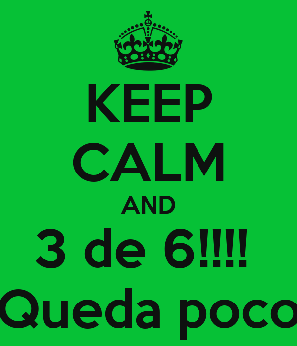KEEP CALM AND 3 de 6!!!!  Queda poco