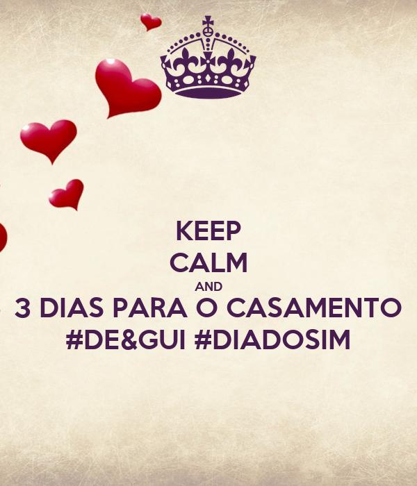 KEEP CALM AND 3 DIAS PARA O CASAMENTO #DE&GUI #DIADOSIM