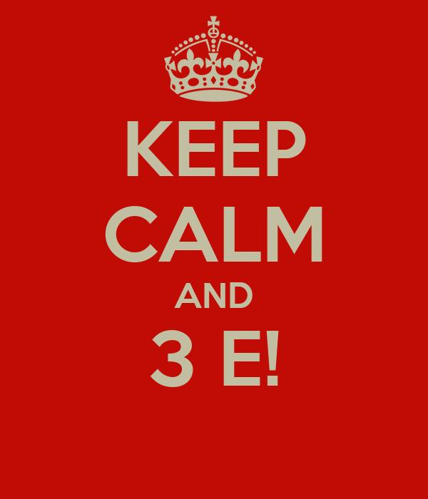 KEEP CALM AND 3 E!