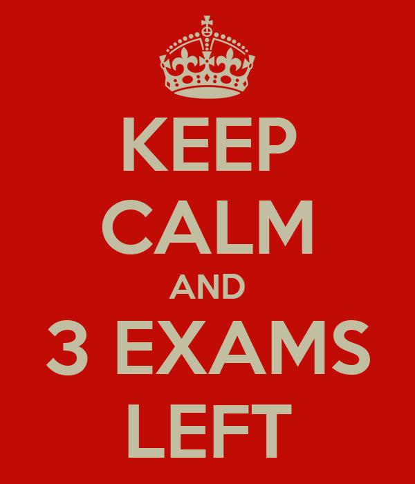 KEEP CALM AND 3 EXAMS LEFT
